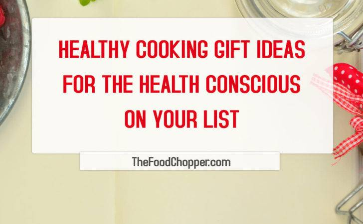 Healthy Cooking Gift Ideas Health Conscious Your List